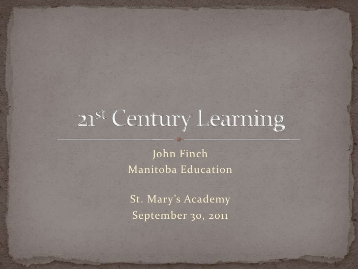 John Finch<br />Manitoba Education<br />St. Mary's Academy<br />September 30, 2011<br />21st Century Learning<br />