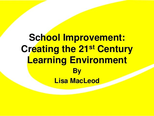 School Improvement:  Creating the 21st Century  Learning Environment  By  Lisa MacLeod