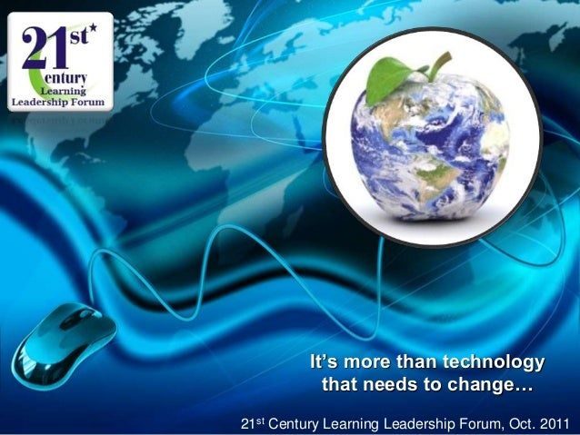 It's more than technology that needs to change… 21st Century Learning Leadership Forum, Oct. 2011