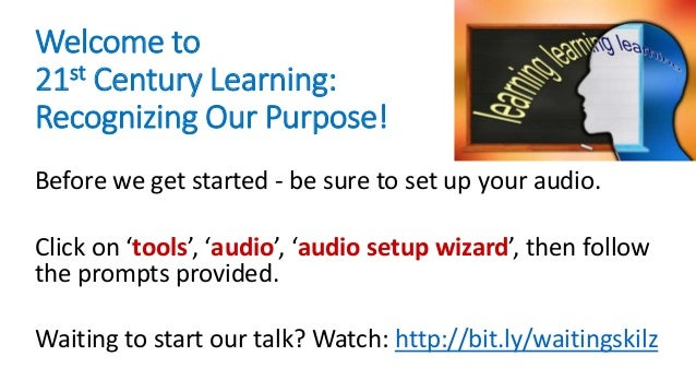 Welcome to 21st Century Learning: Recognizing Our Purpose! Before we get started - be sure to set up your audio. Click on ...