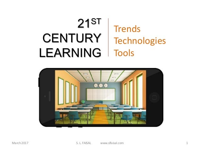 March 2017 S. L. FAISAL www.slfaisal.com 1 21ST CENTURY LEARNING Trends Technologies Tools
