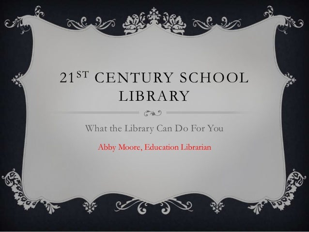 21 ST CENTURY SCHOOL        LIBRARY  What the Library Can Do For You    Abby Moore, Education Librarian