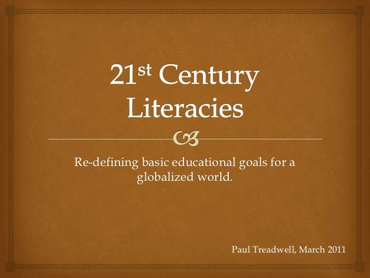 21st Century Literacies<br />Re-defining basic educational goals for a globalized world.<br />Paul Treadwell, March 2011<b...