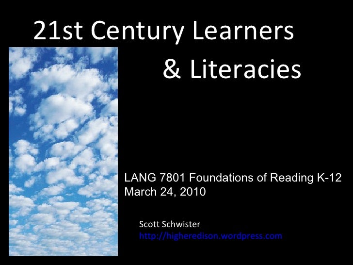 21st Century Learners & Literacies Scott Schwister http://higheredison.wordpress.com LANG 7801 Foundations of Reading K-12...