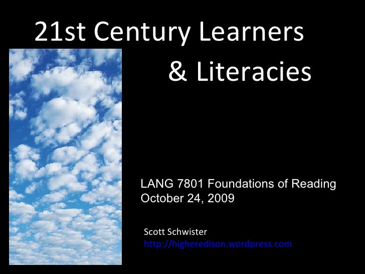 21st Century Learners & Literacies Scott Schwister http://higheredison.wordpress.com LANG 7801 Foundations of Reading Octo...