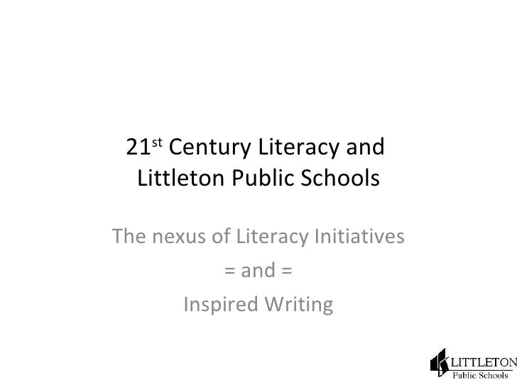 21 st  Century Literacy and  Littleton Public Schools The nexus of Literacy Initiatives = and = Inspired Writing