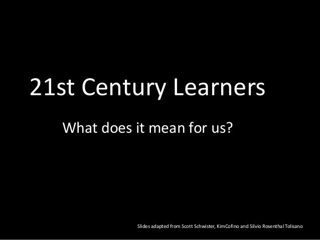 21st Century Learners What does it mean for us? Slides adapted from Scott Schwister, KimCofino and Silvio Rosenthal Tolisa...
