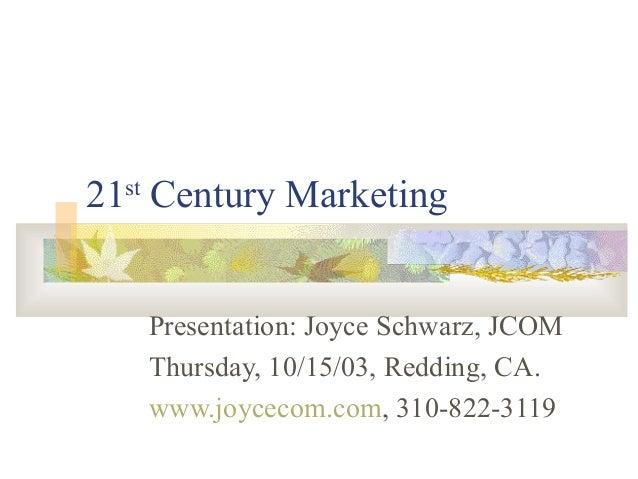 21st Century Marketing Presentation: Joyce Schwarz, JCOM Thursday, 10/15/03, Redding, CA. www.joycecom.com, 310-822-3119