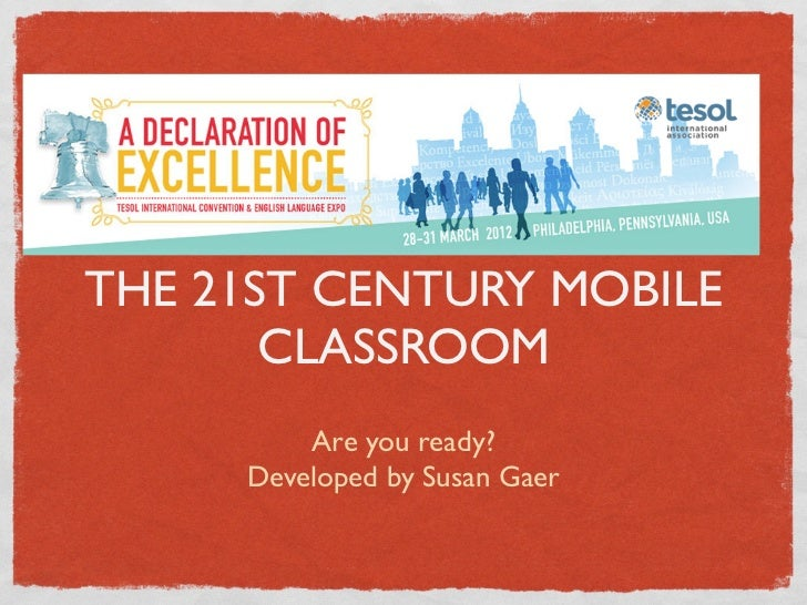 THE 21ST CENTURY MOBILE       CLASSROOM         Are you ready?     Developed by Susan Gaer