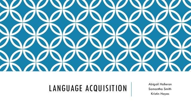 LANGUAGE ACQUISITION Abigail Holleron Samantha Smith Kristin Hayes