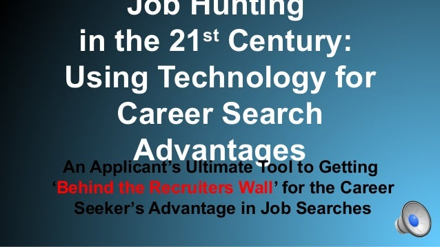 Job Hunting in the 21st Century: Using Technology for Career Search AdvantagesAn Applicant's Ultimate Tool to Getting 'Beh...