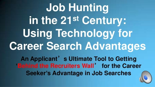 Job Hunting in the 21st Century: Using Technology for Career Search Advantages An Applicant's Ultimate Tool to Getting 'Be...