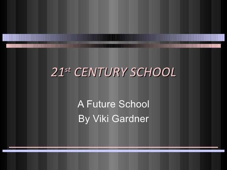 21 st  CENTURY SCHOOL A Future School By Viki Gardner