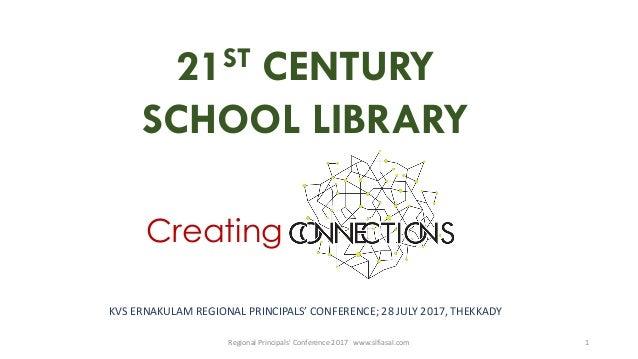 21ST CENTURY SCHOOL LIBRARY Creating Regional Principals' Conference 2017 www.slfiasal.com 1 KVS ERNAKULAM REGIONAL PRINCI...