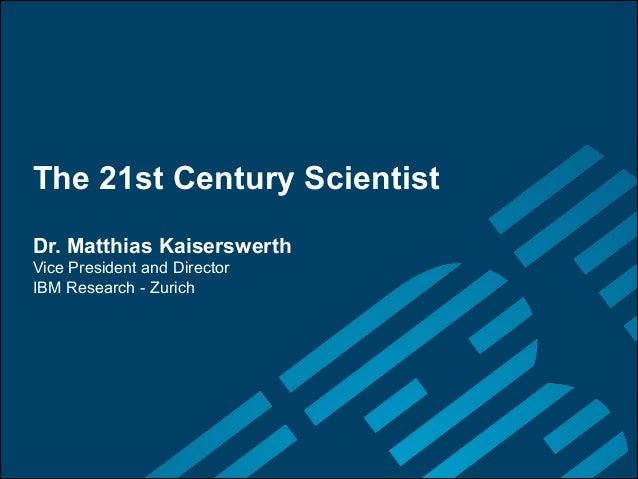 The 21st Century Scientist Dr. Matthias Kaiserswerth Vice President and Director  IBM Research - Zurich