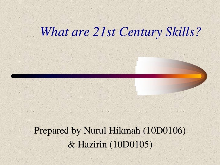 What are 21st Century Skills?<br />Prepared by NurulHikmah (10D0106)<br />& Hazirin (10D0105)<br />
