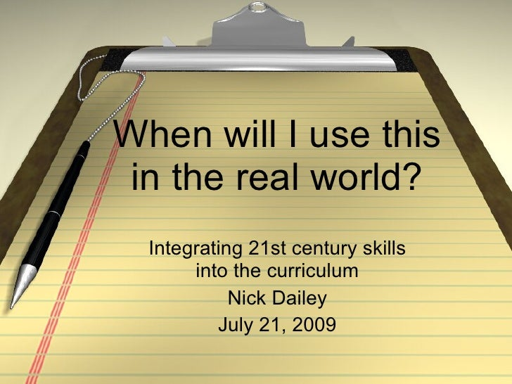 When will I use this in the real world? Integrating 21st century skills into the curriculum Nick Dailey July 21, 2009