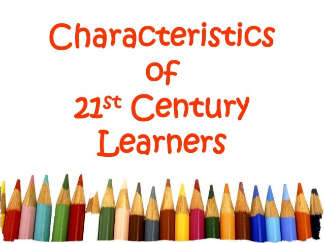 Characteristics of 21st Century Learners