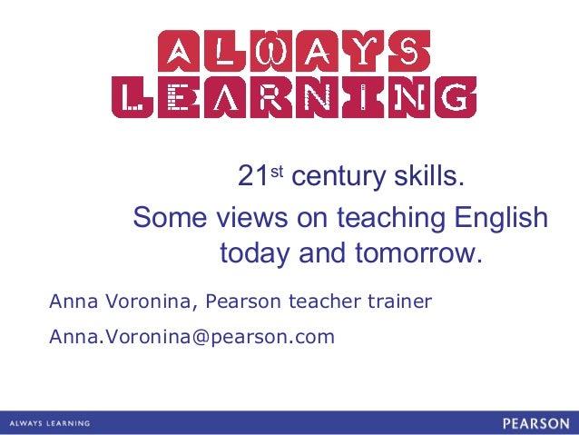 21st century skills.        Some views on teaching English             today and tomorrow.Anna Voronina, Pearson teacher t...