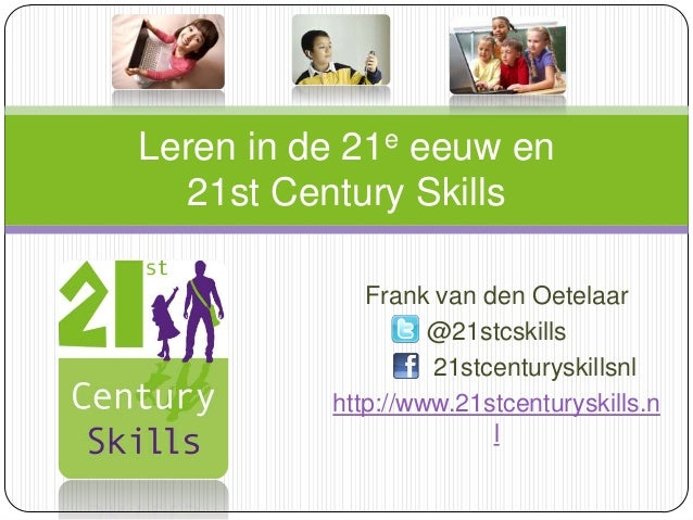 Leren in de 21e eeuw en 21st Century Skills Frank van den Oetelaar @21stcskills 21stcenturyskillsnl http://www.21stcentury...