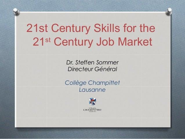 21st Century Skills for the 21st Century Job Market Dr. Steffen Sommer Directeur Général Collège Champittet Lausanne