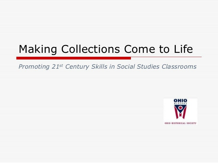 Making Collections Come to Life<br />Promoting 21st Century Skills in Social Studies Classrooms<br />