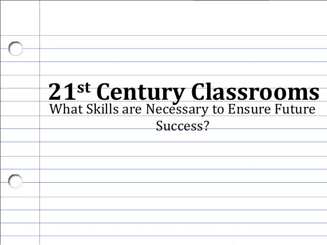 21st Century Classrooms What Skills are Necessary to Ensure Future Success?