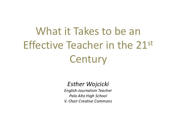 What it Takes to be an Effective Teacher in the 21st Century<br />Esther Wojcicki<br />English-Journalism Teacher<br />Pal...