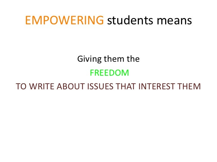 EMPOWERING students means<br />Giving them the<br />FREEDOM <br />TO WRITE ABOUT ISSUES THAT INTEREST THEM <br />
