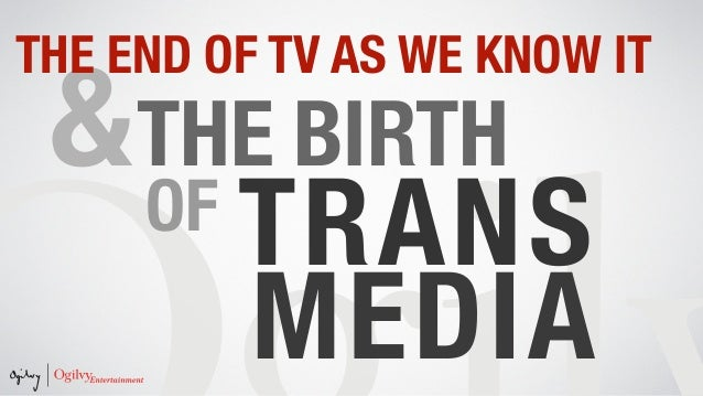 &THE BIRTH OF MEDIA TRANS THE END OF TV AS WE KNOW IT