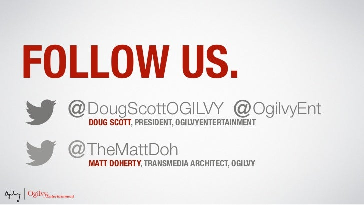 FOLLOW US.  @DougScottOGILVY @OgilvyEnt    DOUG SCOTT, PRESIDENT, OGILVYENTERTAINMENT  @TheMattDoh    MATT DOHERTY, TRANSM...