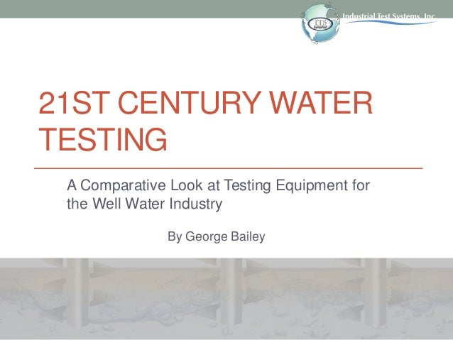 21ST CENTURY WATER TESTING A Comparative Look at Testing Equipment for the Well Water Industry By George Bailey
