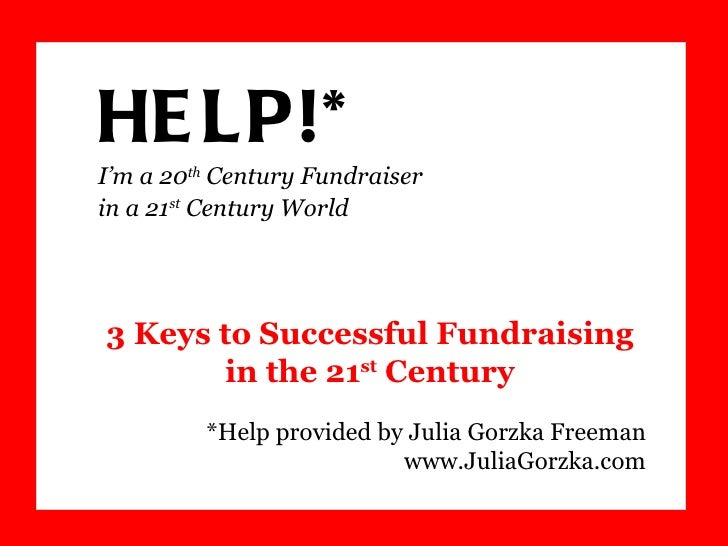 HELP!*  I'm a 20 th  Century Fundraiser  in a 21 st  Century World *Help provided by Julia Gorzka Freeman www.JuliaGorzka....