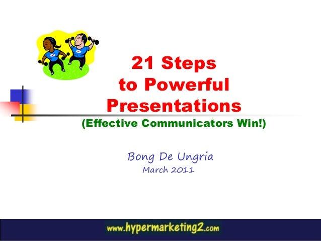 21 Steps to Powerful Presentations (Effective Communicators Win!) Bong De Ungria March 2011