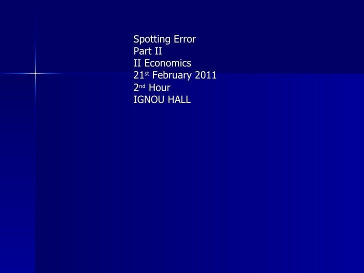 Spotting Error Part II II Economics 21 st  February 2011 2 nd  Hour IGNOU HALL