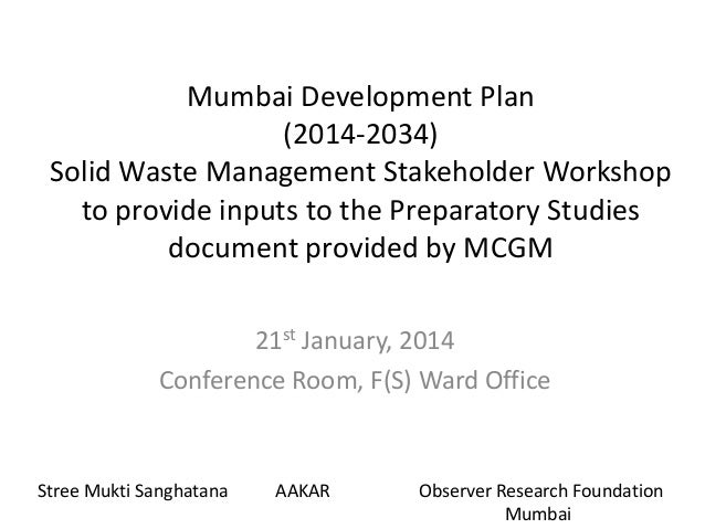 Mumbai Development Plan (2014-2034) Solid Waste Management Stakeholder Workshop to provide inputs to the Preparatory Studi...