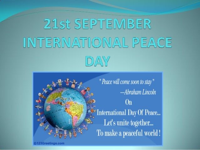 INTERNATIONAL PEACE DAY  The United Nations (UN) International Day of Peace is celebrated on September 21st each year to ...