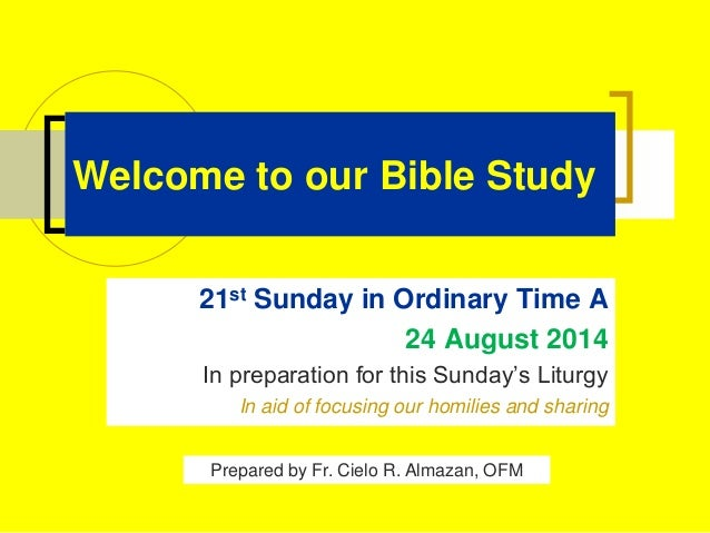 Welcome to our Bible Study 21st Sunday in Ordinary Time A 24 August 2014 In preparation for this Sunday's Liturgy In aid o...