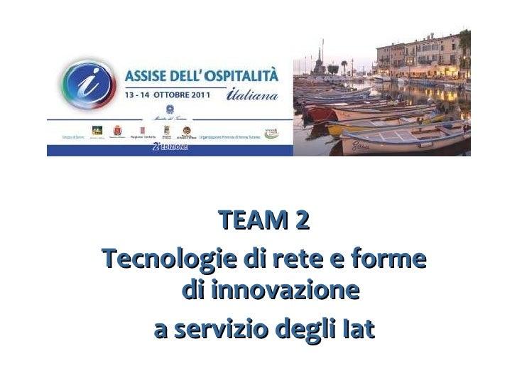 <ul><li>TEAM 2 </li></ul><ul><li>Tecnologie di rete e forme di innovazione  </li></ul><ul><li>a servizio degli Iat </li></ul>