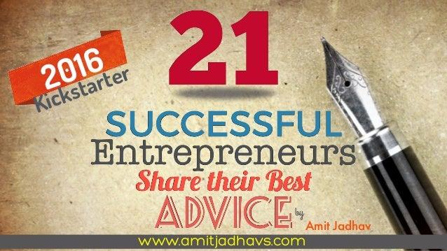 21SUCCESSFUL Entrepreneurs Share their Best ADVICEby Amit Jadhav 2016 Kickstarter www.amitjadhavs.com