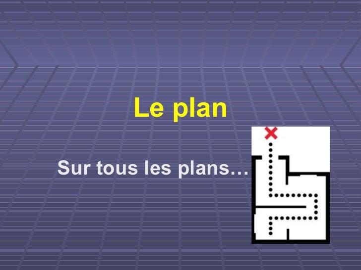 Le planSur tous les plans…