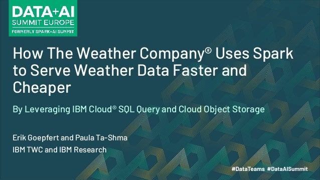 How The Weather Company® Uses Spark to Serve Weather Data Faster and Cheaper Erik Goepfert and Paula Ta-Shma IBM TWC and I...