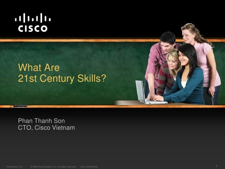What Are          21st Century Skills?          Phan Thanh Son          CTO, Cisco VietnamPresentation_ID   © 2009 Cisco S...