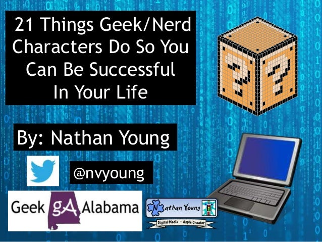 21 Things Geek/Nerd Characters Do So You Can Be Successful In Your Life By: Nathan Young @nvyoung