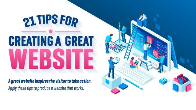CREATINGA GREAT WEBSITEAgreatwebsiteinspiresthevisitortotakeaction. Apply these tips to produce a website that works.