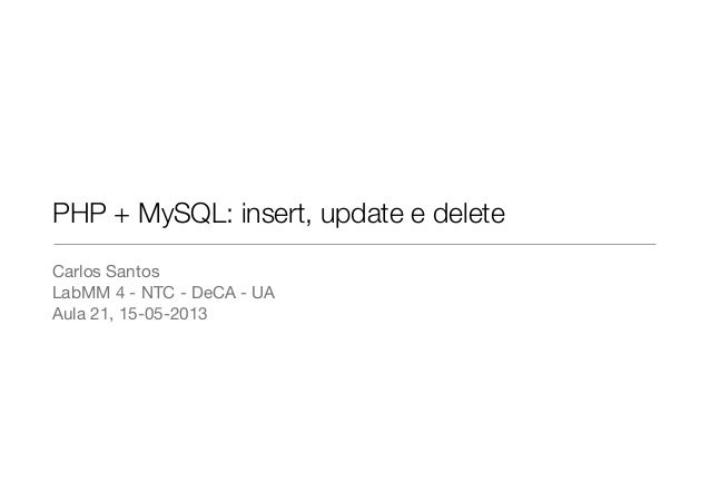 PHP + MySQL: insert, update e deleteCarlos SantosLabMM 4 - NTC - DeCA - UAAula 21, 15-05-2013
