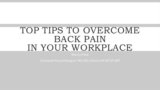 TOP TIPS TO OVERCOME BACK PAIN IN YOUR WORKPLACE Manny Patel Chartered Physiotherapist MSc BSc (Hons) DiP MCSP SRP