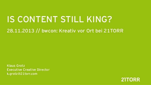 IS CONTENT STILL KING? 28.11.2013 // bwcon: Kreativ vor Ort bei 21TORR       Klaus Grotz Executive Creative Director k.gro...