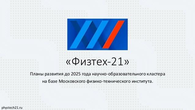 «Физтех-21» Планы развития до 2025 года научно-образовательного кластера на базе Московского физико-технического института...