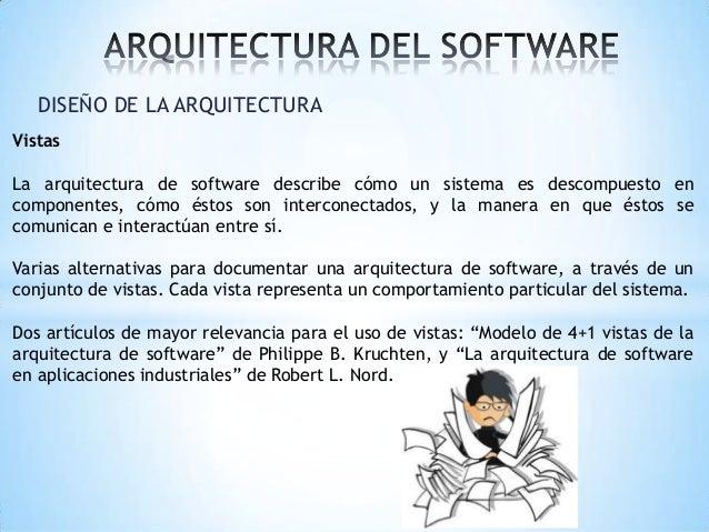 DISEÑO DE LA ARQUITECTURA Vistas La arquitectura de software describe cómo un sistema es descompuesto en componentes, cómo...